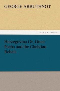 Herzegovina Or, Omer Pacha and the Christian Rebels