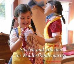 Spielen und arbeiten im Waldorfkindergarten - Jaffke, Freya