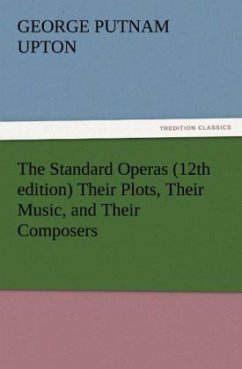 The Standard Operas (12th edition) Their Plots, Their Music, and Their Composers - Upton, George P.