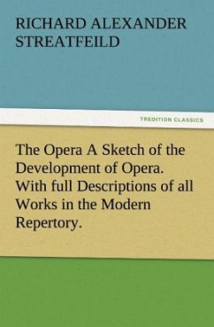 The Opera A Sketch of the Development of Opera. With full Descriptions of all Works in the Modern Repertory. - Streatfeild, Richard A.