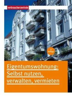 Eigentumswohnung: Selbst nutzen, verwalten, ver...