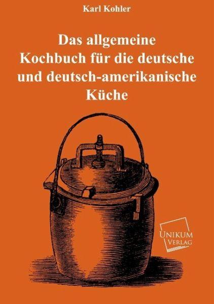 das allgemeine kochbuch f r die deutsche und deutsch amerikanische k che von karl kohler buch. Black Bedroom Furniture Sets. Home Design Ideas