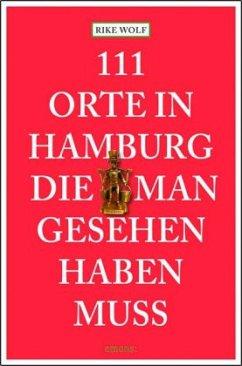 111 Orte in Hamburg, die man gesehen haben muss - Wolf, Rike