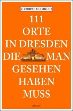 111 Orte in Dresden die man gesehen haben muss - Kalmbach, Gabriele