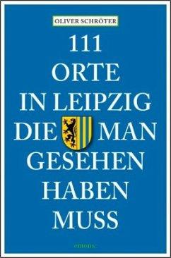 111 Orte in Leipzig die man gesehen haben muss - Schröter, Oliver