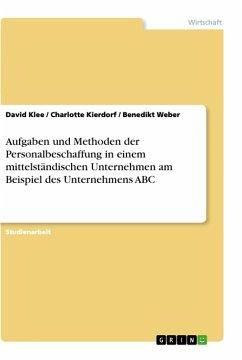 Aufgaben und Methoden der Personalbeschaffung in einem mittelständischen Unternehmen am Beispiel des Unternehmens ABC - Klee, David; Kierdorf, Charlotte; Weber, Benedikt