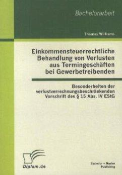 Einkommensteuerrechtliche Behandlung von Verlusten aus Termingeschäften bei Gewerbetreibenden: Besonderheiten der verlustverrechnungsbeschränkenden Vorschrift des § 15 Abs. IV EStG - Williams, Thomas