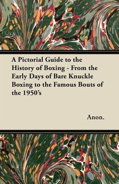 A Pictorial Guide to the History of Boxing - From the Early Days of Bare Knuckle Boxing to the Famous Bouts of the 1950's - Anon