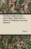The Boys' Guide to Cycles and Cycling - With Notes on Choice of a Machine, Laws and Etiquette