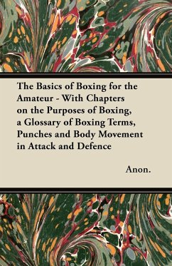 The Basics of Boxing for the Amateur - With Chapters on the Purposes of Boxing, a Glossary of Boxing Terms, Punches and Body Movement in Attack and de