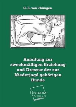 Anleitung zur zweckmäßigen Erziehung und Dressur der zur Niederjagd gehörigen Hunde - Thüngen, C. E. von