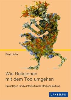 Wie Religionen mit dem Tod umgehen - Heller, Birgit