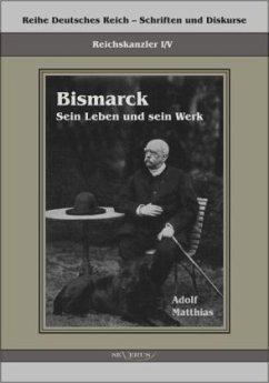 Reichskanzler Otto von Bismarck - Sein Leben und sein Werk - Matthias, Adolf