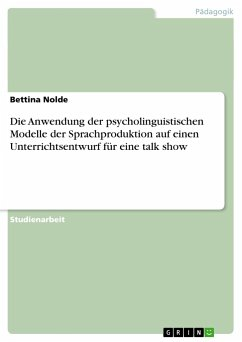 Die Anwendung der psycholinguistischen Modelle der Sprachproduktion auf einen Unterrichtsentwurf für eine talk show - Nolde, Bettina