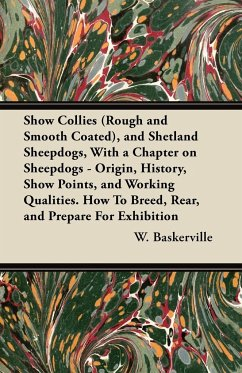 Show Collies (Rough and Smooth Coated), and Shetland Sheepdogs, With a Chapter on Sheepdogs - Origin, History, Show Points, and Working Qualities. How To Breed, Rear, and Prepare For Exhibition
