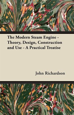 The Modern Steam Engine - Theory, Design, Construction and Use - A Practical Treatise - Richardson, John