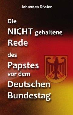 Die NICHT gehaltene Rede des Papstes vor dem Deutschen Bundestag - Rösler, Johannes
