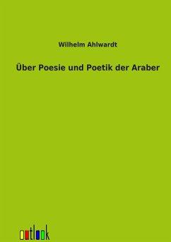 Über Poesie und Poetik der Araber - Ahlwardt, Wilhelm