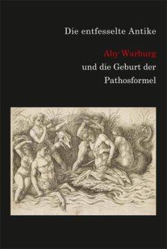 Die entfesselte Antike. Aby Warburg und die Geb...