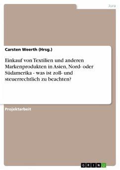 Einkauf von Textilien und anderen Markenprodukten in Asien, Nord- oder Südamerika - was ist zoll- und steuerrechtlich zu beachten? - Weerth (Hrsg. ), Carsten