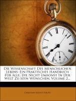 Die Wissenschaft des menschlichen Lebens: ein praktisches Handbuch für alle, die nicht Umsonst in der Welt zu seyn wünschen. Zweiter Theil