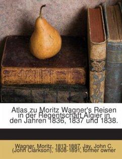 Atlas zu Moritz Wagner's Reisen in der Regentschaft Algier in den Jahren 1836, 1837 und 1838