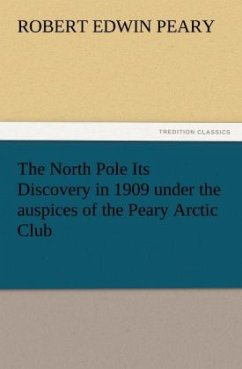 The North Pole Its Discovery in 1909 under the auspices of the Peary Arctic Club