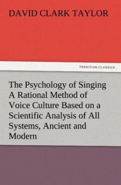 The Psychology of Singing A Rational Method of Voice Culture Based on a Scientific Analysis of All Systems, Ancient and Modern - Taylor, David C.