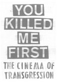 You Killed Me First. The Cinema of Transgression