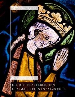 Die mittelalterlichen Glasmalereien in Salzwedel: Pfarrkirche St.Marien, Pfarrkirche St. Katharinen, Johann-Friedrich-Danneil-Museum - Böning, Monika