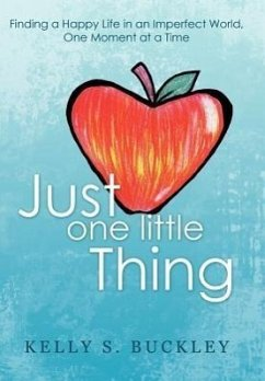 Just One Little Thing: Finding a Happy Life in an Imperfect World, One Moment at a Time