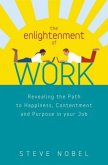 The Enlightenment of Work: Revealing the Path to Happiness, Contentment and Purpose in Your Job