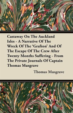 Castaway On The Auckland Isles - A Narrative Of The Wreck Of The 'Grafton' And Of The Escape Of The Crew After Twenty Months Suffering - From The Private Journals Of Captain Thomas Musgrave - Musgrave, Thomas