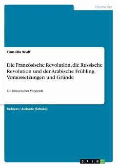 Die Französische Revolution, die Russische Revolution und der Arabische Frühling. Voraussetzungen und Gründe