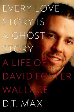 Every Love Story Is a Ghost Story: A Life of David Foster Wallace - Max, D. T.
