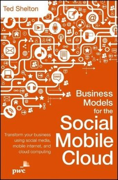 Business Models for the Social Mobile Cloud: Transform Your Business Using Social Media, Mobile Internet, and Cloud Computing - Shelton, Ted