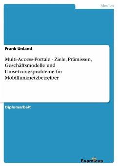 Multi-Access-Portale - Ziele, Prämissen, Geschäftsmodelle und Umsetzungsprobleme für Mobilfunknetzbetreiber - Unland, Frank