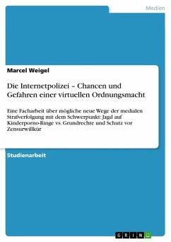 Die Internetpolizei - Chancen und Gefahren einer virtuellen Ordnungsmacht - Weigel, Marcel