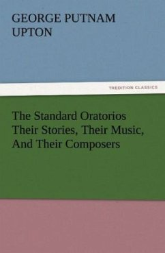 The Standard Oratorios Their Stories, Their Music, And Their Composers - Upton, George P.