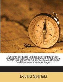 Chronik Der Stadt Leipzig: Ein Handbuch Der Geschichte Von Leipzigs Entstehen, Wachsthum Und Entwickelung In Seinen Äussern Und Innern Verhältnissen...