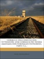 Lehrbuch Der Christlichen Sittenlehre: Zum Gebrauch Bei Seinem Akademischen Vorträgen Entworfen, Parts 1-2...