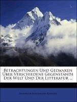Betrachtungen Und Gedanken Über Verschiedene Gegenstände Der Welt Und Der Litteratur ...