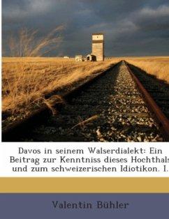 Davos In Seinem Walserdialekt: Ein Beitrag Zur Kenntniss Dieses Hochthals Und Zum Schweizerischen Idiotikon, Volume 1...