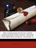 Die Geheimnissvollen Oder Freimaurer Und Jesuit: Roman Von Arthur Storch, Volume 3...