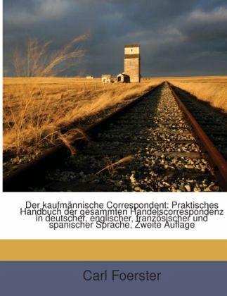 Der Kaufmännische Correspondent: Praktisches Handbuch Der Gesammten Handelscorrespondenz In Deutscher, Englischer, Französischer Und Spanischer Sprache... - Foerster, Carl