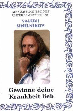 9786098047004 - Sinelnikov, Valerij: Gewinne Deine Krankheit lieb! - Knyga