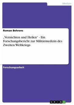 """""""Vernichten und Heilen"""" - Ein Forschungsbericht zur Militärmedizin des Zweiten Weltkriegs"""