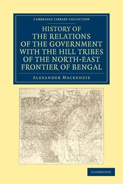 History of the Relations of the Government with the Hill Tribes of the North-East Frontier of Bengal - Mackenzie, Alexander