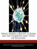 What Makes a Bully?: A Book on the Elements and Types of Bullying