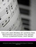 An Unauthorized Guide to the Life and Works of Ludwig Van Beethoven Including His Music Style, Compositions, and More
